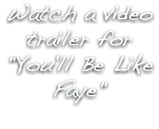 "Watch a video trailer for ""You'll Be Like Faye"""